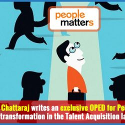 Mr. Chandan Chattaraj writes an exclusive OPED for People Matters about the transformation in the Talent Acquisition landscape!