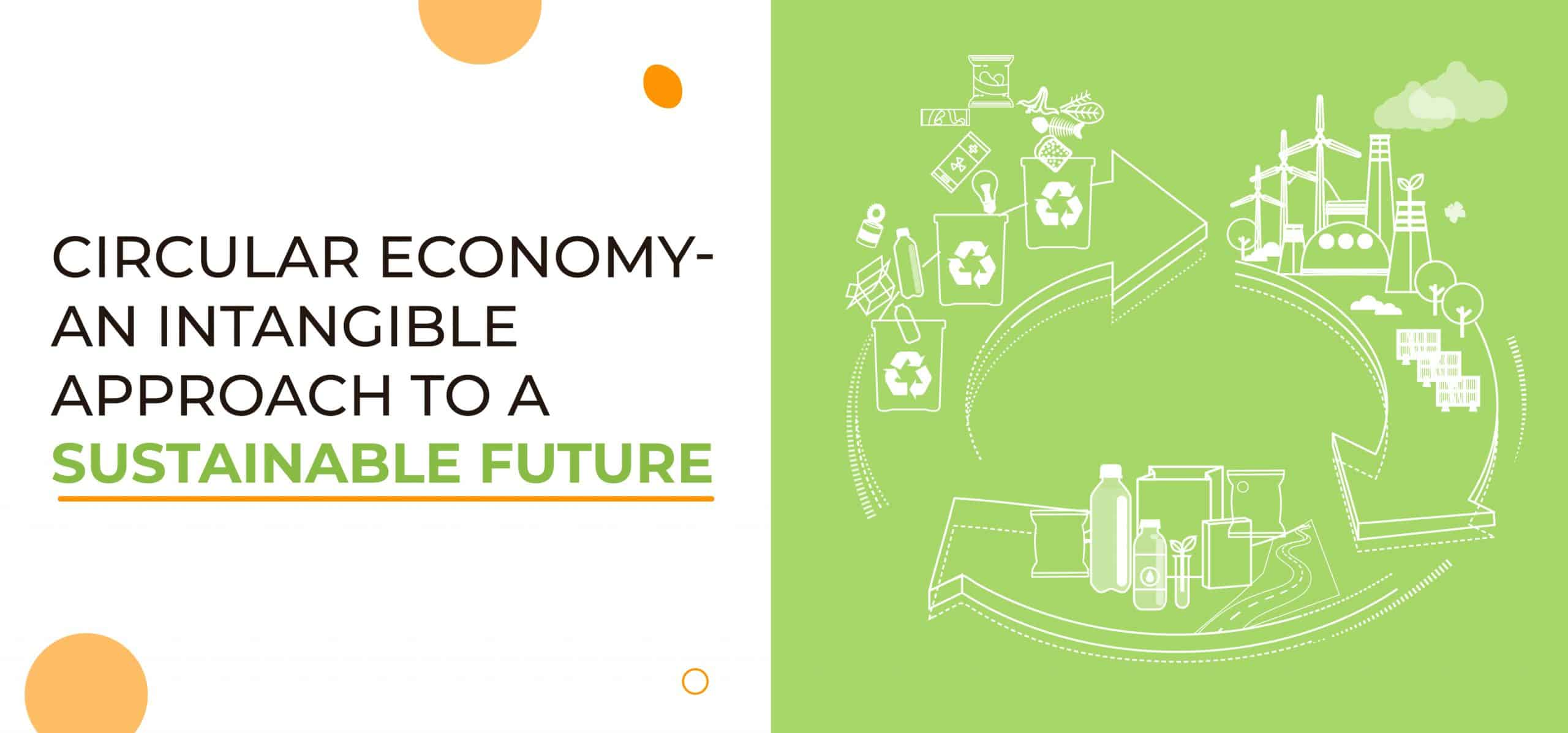 Circular Economy– An Intangible Approach To A Sustainable Future
